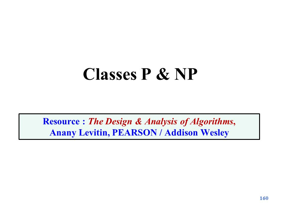 Classes P & NP Resource : The Design & Analysis of Algorithms, Anany Levitin, PEARSON / Addison Wesley.