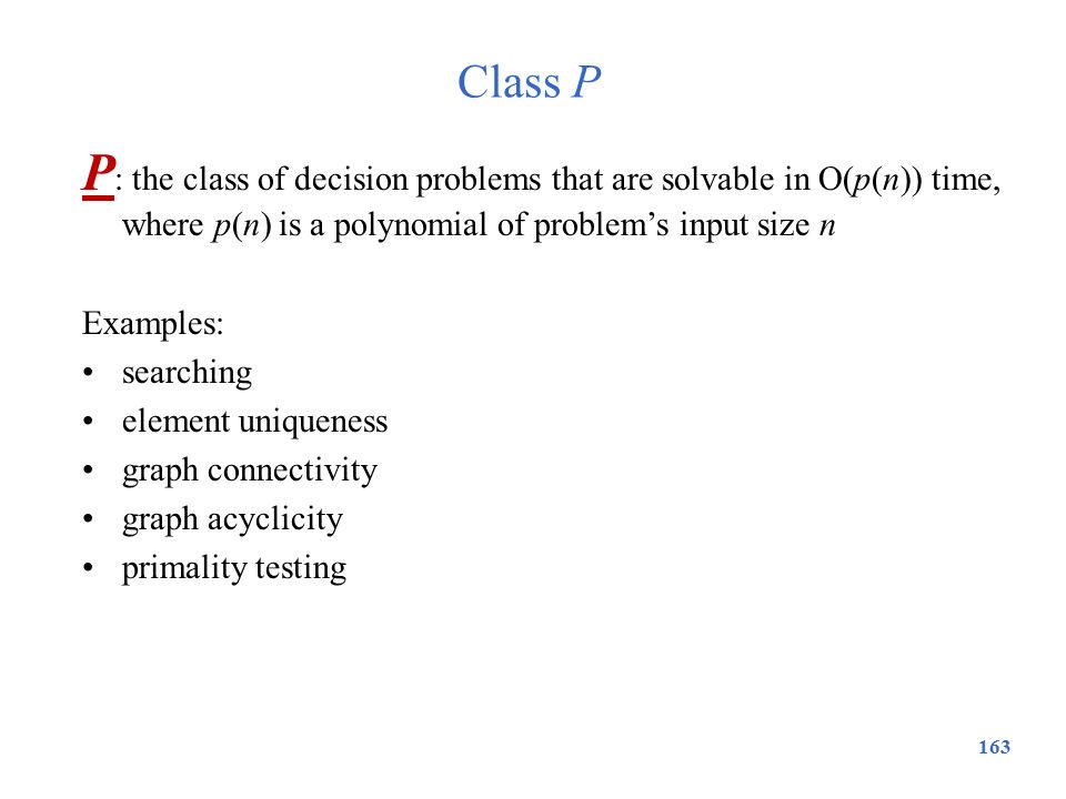 Class P P: the class of decision problems that are solvable in O(p(n)) time, where p(n) is a polynomial of problem's input size n.