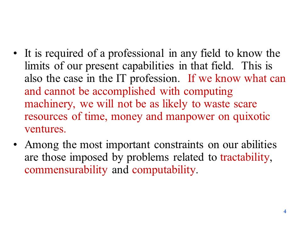 It is required of a professional in any field to know the limits of our present capabilities in that field. This is also the case in the IT profession. If we know what can and cannot be accomplished with computing machinery, we will not be as likely to waste scare resources of time, money and manpower on quixotic ventures.