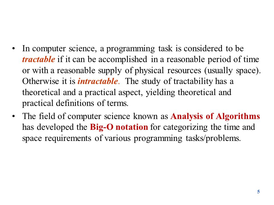 In computer science, a programming task is considered to be tractable if it can be accomplished in a reasonable period of time or with a reasonable supply of physical resources (usually space). Otherwise it is intractable. The study of tractability has a theoretical and a practical aspect, yielding theoretical and practical definitions of terms.