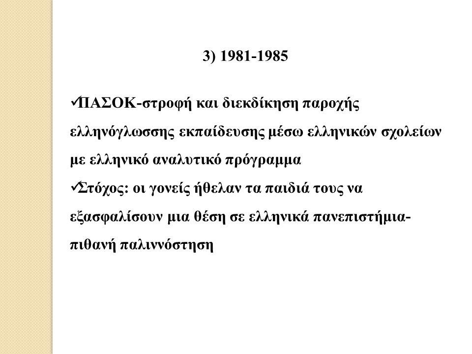 3) 1981-1985 ΠΑΣΟΚ-στροφή και διεκδίκηση παροχής ελληνόγλωσσης εκπαίδευσης μέσω ελληνικών σχολείων με ελληνικό αναλυτικό πρόγραμμα.