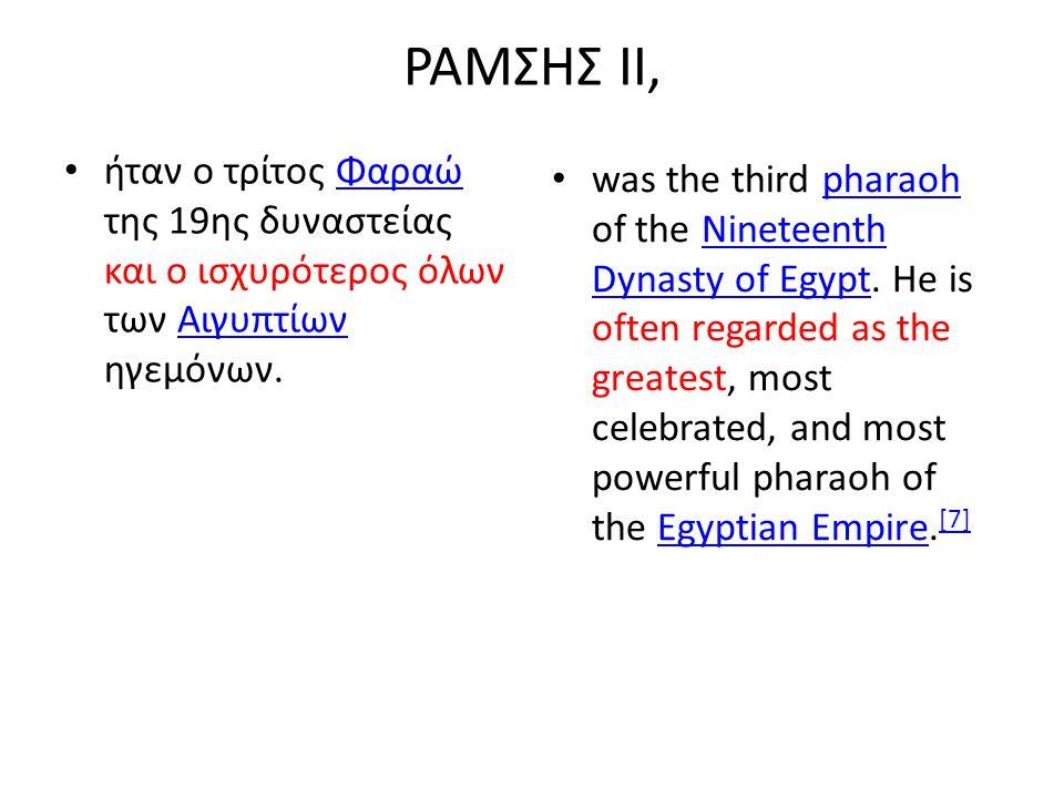 ΡΑΜΣΗΣ ΙΙ, ήταν ο τρίτος Φαραώ της 19ης δυναστείας και ο ισχυρότερος όλων των Αιγυπτίων ηγεμόνων.