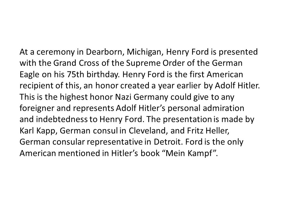 At a ceremony in Dearborn, Michigan, Henry Ford is presented with the Grand Cross of the Supreme Order of the German Eagle on his 75th birthday.