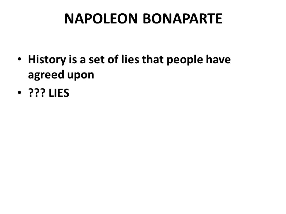 NAPOLEON BONAPARTE History is a set of lies that people have agreed upon. LIES. http://www.pbs.org/empires/napoleon/n_myth/self/page_1.html.
