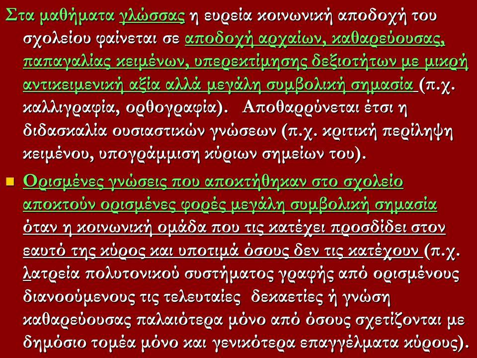 Στα μαθήματα γλώσσας η ευρεία κοινωνική αποδοχή του σχολείου φαίνεται σε αποδοχή αρχαίων, καθαρεύουσας, παπαγαλίας κειμένων, υπερεκτίμησης δεξιοτήτων με μικρή αντικειμενική αξία αλλά μεγάλη συμβολική σημασία (π.χ. καλλιγραφία, ορθογραφία). Αποθαρρύνεται έτσι η διδασκαλία ουσιαστικών γνώσεων (π.χ. κριτική περίληψη κειμένου, υπογράμμιση κύριων σημείων του).