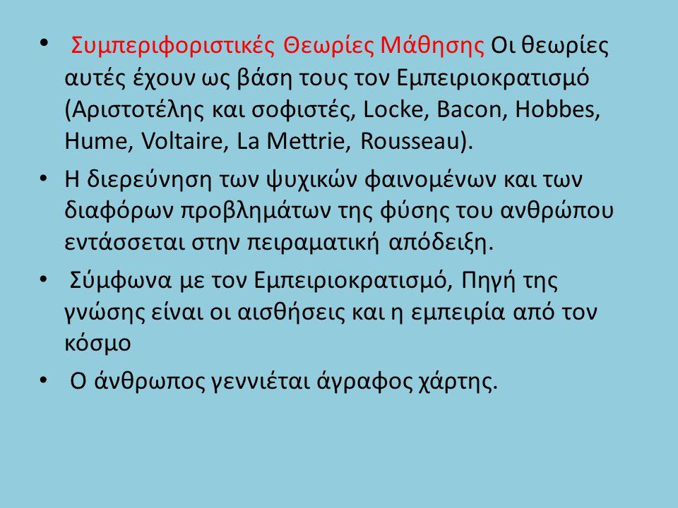 Συμπεριφοριστικές Θεωρίες Μάθησης Οι θεωρίες αυτές έχουν ως βάση τους τον Εμπειριοκρατισμό (Αριστοτέλης και σοφιστές, Locke, Bacon, Hobbes, Hume, Voltaire, La Mettrie, Rousseau).