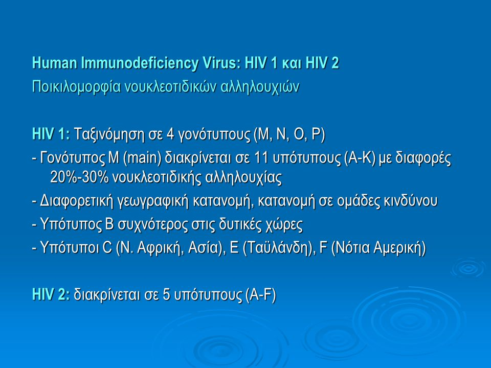 Human Immunodeficiency Virus: HIV 1 και HIV 2 Ποικιλoμορφία νουκλεοτιδικών αλληλουχιών HIV 1: Ταξινόμηση σε 4 γονότυπους (Μ, Ν, Ο, P) - Γονότυπος Μ (main) διακρίνεται σε 11 υπότυπους (Α-Κ) με διαφορές 20%-30% νουκλεοτιδικής αλληλουχίας - Διαφορετική γεωγραφική κατανομή, κατανομή σε ομάδες κινδύνου - Υπότυπος Β συχνότερος στις δυτικές χώρες - Υπότυποι C (Ν.