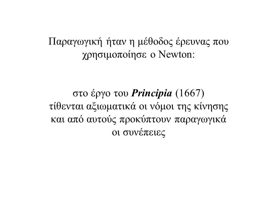 Παραγωγική ήταν η μέθοδος έρευνας που χρησιμοποίησε ο Newton: στο έργο του Principia (1667) τίθενται αξιωματικά οι νόμοι της κίνησης και από αυτούς προκύπτουν παραγωγικά οι συνέπειες