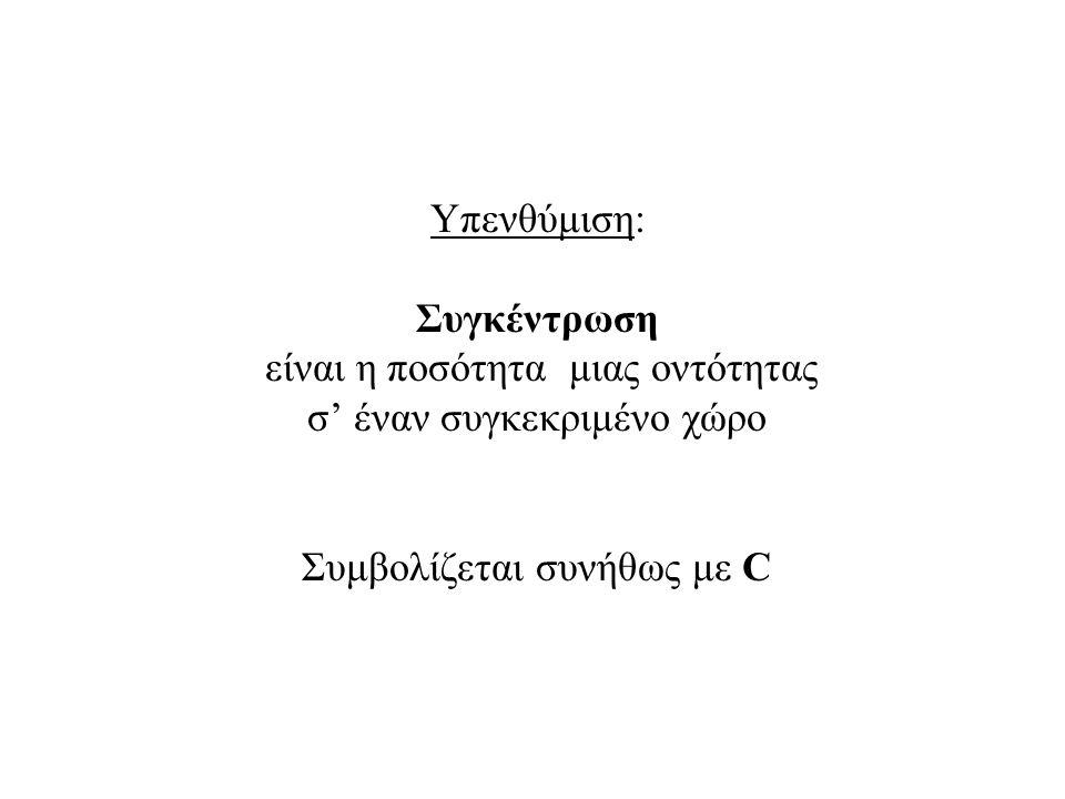 Υπενθύμιση: Συγκέντρωση είναι η ποσότητα μιας οντότητας σ' έναν συγκεκριμένο χώρο Συμβολίζεται συνήθως με C