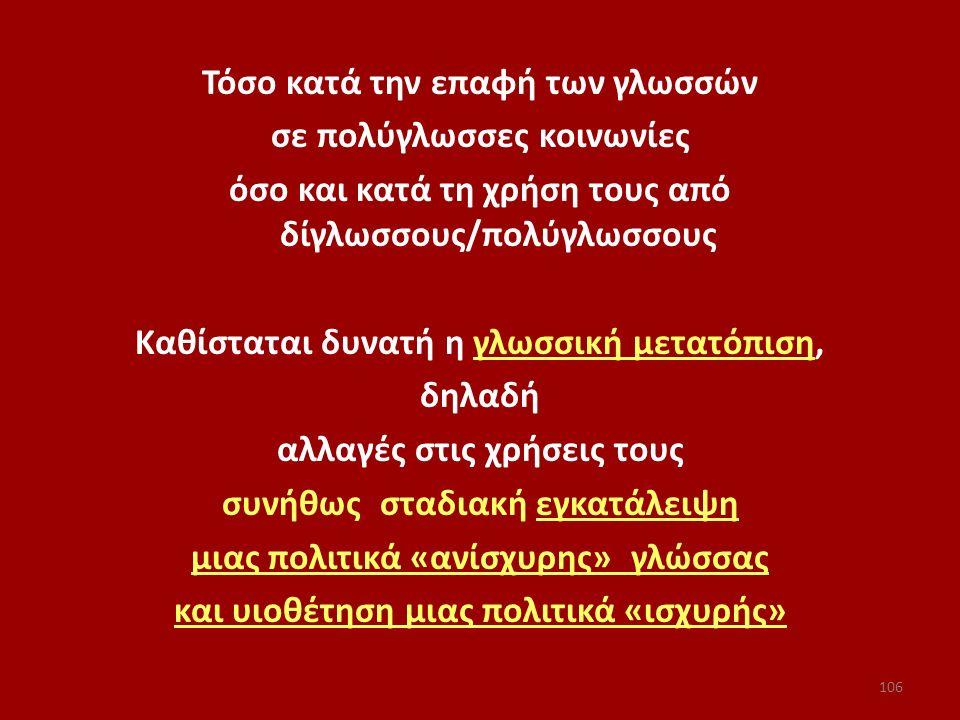 Τόσο κατά την επαφή των γλωσσών σε πολύγλωσσες κοινωνίες όσο και κατά τη χρήση τους από δίγλωσσους/πολύγλωσσους Καθίσταται δυνατή η γλωσσική μετατόπιση, δηλαδή αλλαγές στις χρήσεις τους συνήθως σταδιακή εγκατάλειψη μιας πολιτικά «ανίσχυρης» γλώσσας και υιοθέτηση μιας πολιτικά «ισχυρής»