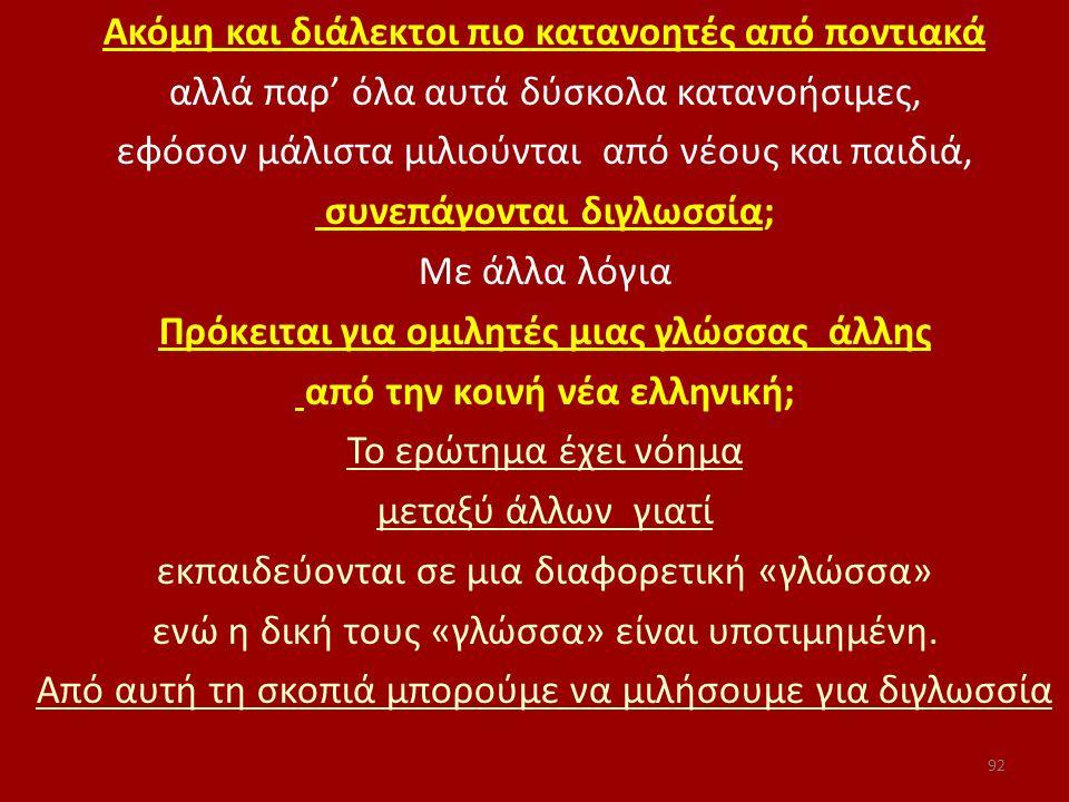 Ακόμη και διάλεκτοι πιο κατανοητές από ποντιακά αλλά παρ' όλα αυτά δύσκολα κατανοήσιμες, εφόσον μάλιστα μιλιούνται από νέους και παιδιά, συνεπάγονται διγλωσσία; Με άλλα λόγια Πρόκειται για ομιλητές μιας γλώσσας άλλης από την κοινή νέα ελληνική; Το ερώτημα έχει νόημα μεταξύ άλλων γιατί εκπαιδεύονται σε μια διαφορετική «γλώσσα» ενώ η δική τους «γλώσσα» είναι υποτιμημένη.