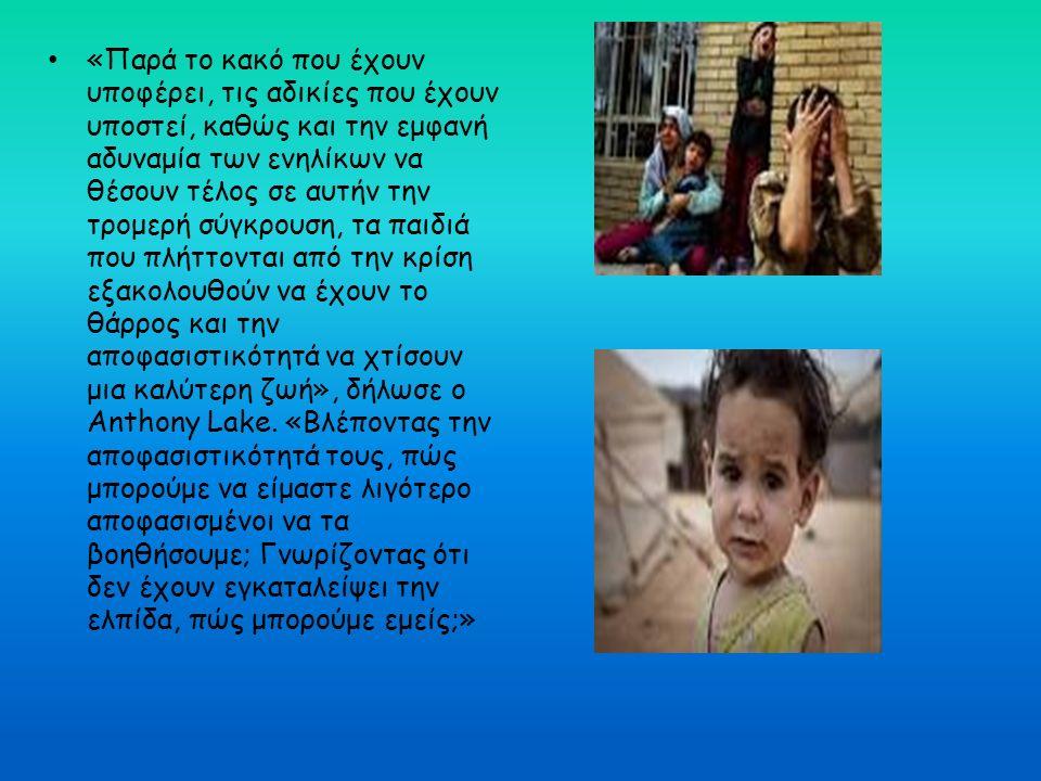 «Παρά το κακό που έχουν υποφέρει, τις αδικίες που έχουν υποστεί, καθώς και την εμφανή αδυναμία των ενηλίκων να θέσουν τέλος σε αυτήν την τρομερή σύγκρουση, τα παιδιά που πλήττονται από την κρίση εξακολουθούν να έχουν το θάρρος και την αποφασιστικότητά να χτίσουν μια καλύτερη ζωή», δήλωσε ο Anthony Lake.