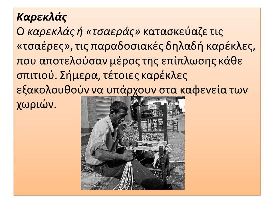 Καρεκλάς Ο καρεκλάς ή «τσαεράς» κατασκεύαζε τις «τσαέρες», τις παραδοσιακές δηλαδή καρέκλες, που αποτελούσαν μέρος της επίπλωσης κάθε σπιτιού.