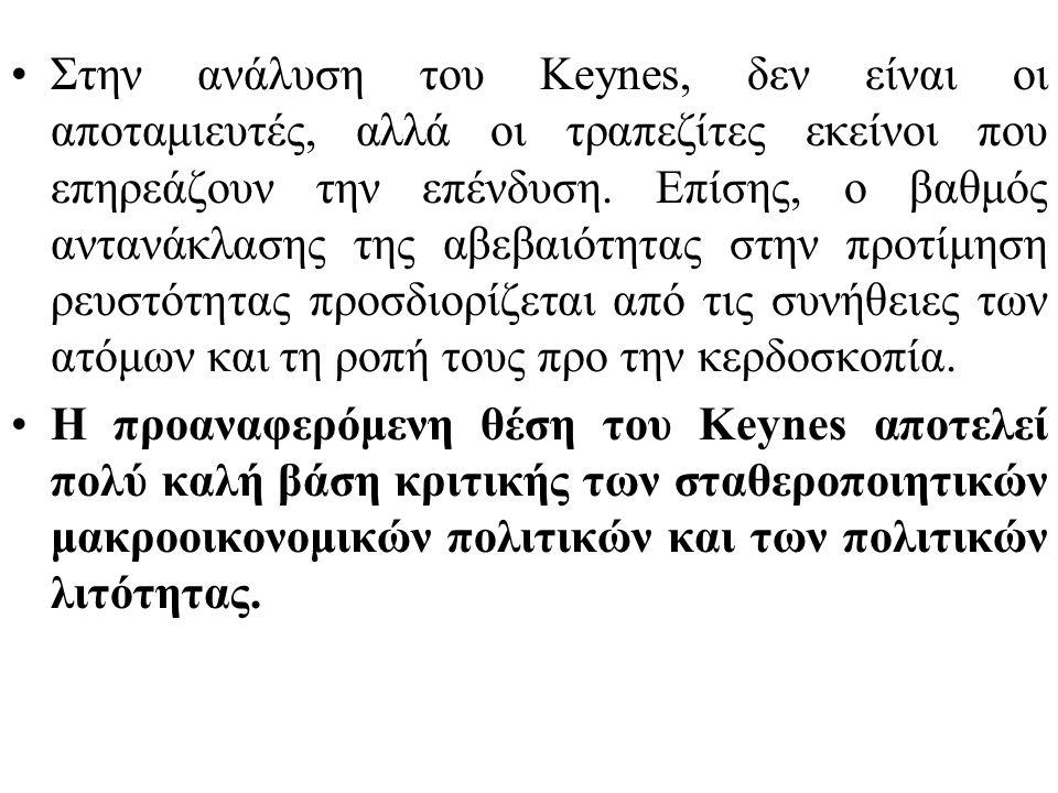 Στην ανάλυση του Keynes, δεν είναι οι αποταμιευτές, αλλά οι τραπεζίτες εκείνοι που επηρεάζουν την επένδυση. Επίσης, ο βαθμός αντανάκλασης της αβεβαιότητας στην προτίμηση ρευστότητας προσδιορίζεται από τις συνήθειες των ατόμων και τη ροπή τους προ την κερδοσκοπία.