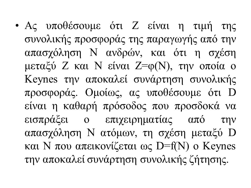Ας υποθέσουμε ότι Ζ είναι η τιμή της συνολικής προσφοράς της παραγωγής από την απασχόληση Ν ανδρών, και ότι η σχέση μεταξύ Ζ και Ν είναι Ζ=φ(Ν), την οποία ο Keynes την αποκαλεί συνάρτηση συνολικής προσφοράς.