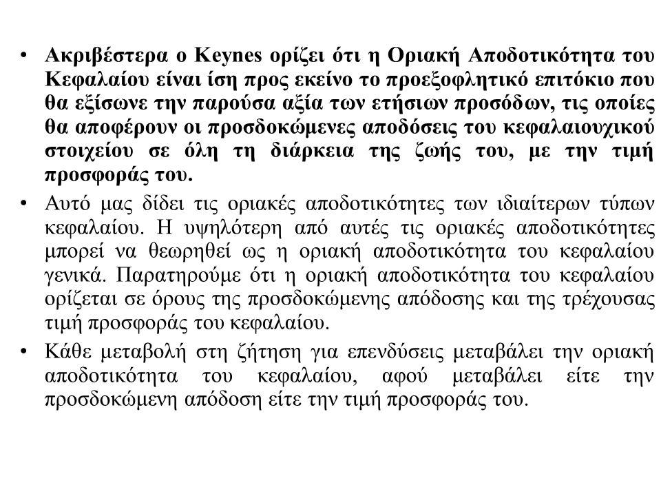 Ακριβέστερα ο Keynes ορίζει ότι η Οριακή Αποδοτικότητα του Κεφαλαίου είναι ίση προς εκείνο το προεξοφλητικό επιτόκιο που θα εξίσωνε την παρούσα αξία των ετήσιων προσόδων, τις οποίες θα αποφέρουν οι προσδοκώμενες αποδόσεις του κεφαλαιουχικού στοιχείου σε όλη τη διάρκεια της ζωής του, με την τιμή προσφοράς του.