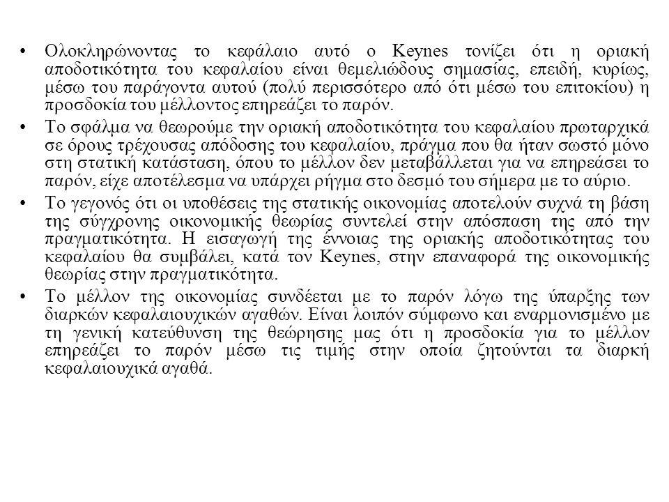 Ολοκληρώνοντας το κεφάλαιο αυτό ο Keynes τονίζει ότι η οριακή αποδοτικότητα του κεφαλαίου είναι θεμελιώδους σημασίας, επειδή, κυρίως, μέσω του παράγοντα αυτού (πολύ περισσότερο από ότι μέσω του επιτοκίου) η προσδοκία του μέλλοντος επηρεάζει το παρόν.