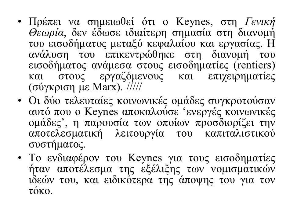 Πρέπει να σημειωθεί ότι ο Keynes, στη Γενική Θεωρία, δεν έδωσε ιδιαίτερη σημασία στη διανομή του εισοδήματος μεταξύ κεφαλαίου και εργασίας. Η ανάλυση του επικεντρώθηκε στη διανομή του εισοδήματος ανάμεσα στους εισοδηματίες (rentiers) και στους εργαζόμενους και επιχειρηματίες (σύγκριση με Marx). /////