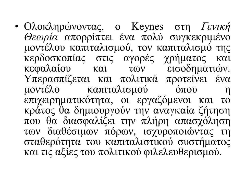 Ολοκληρώνοντας, ο Keynes στη Γενική Θεωρία απορρίπτει ένα πολύ συγκεκριμένο μοντέλου καπιταλισμού, τον καπιταλισμό της κερδοσκοπίας στις αγορές χρήματος και κεφαλαίου και των εισοδηματιών.