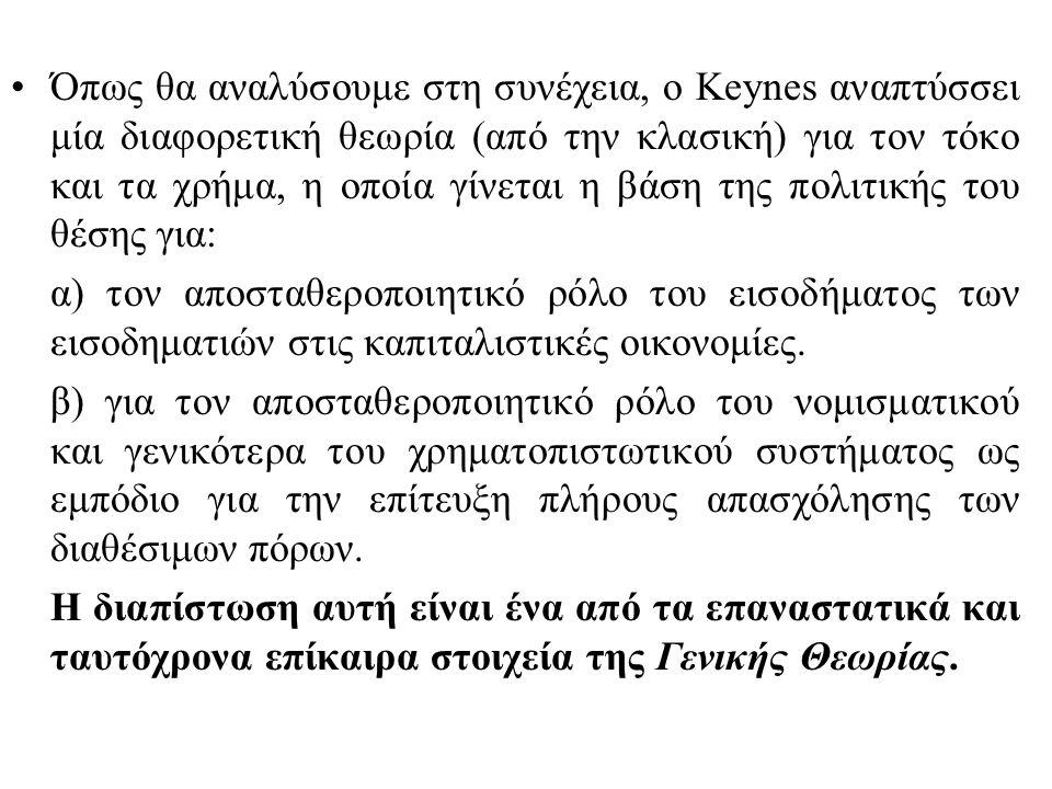 Όπως θα αναλύσουμε στη συνέχεια, ο Keynes αναπτύσσει μία διαφορετική θεωρία (από την κλασική) για τον τόκο και τα χρήμα, η οποία γίνεται η βάση της πολιτικής του θέσης για: