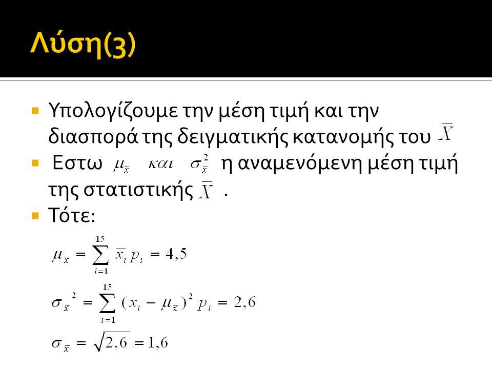 Λύση(3) Υπολογίζουμε την μέση τιμή και την διασπορά της δειγματικής κατανομής του. Εστω η αναμενόμενη μέση τιμή της στατιστικής .