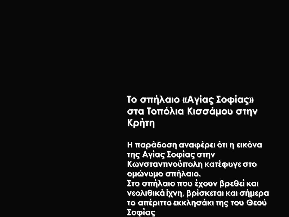 Το σπήλαιο «Αγίας Σοφίας» στα Τοπόλια Κισσάμου στην Κρήτη Η παράδοση αναφέρει ότι η εικόνα της Αγίας Σοφίας στην Κωνσταντινούπολη κατέφυγε στο ομώνυμο σπήλαιο.