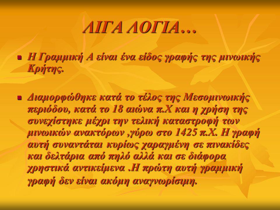 ΛΙΓΑ ΛΟΓΙΑ… Η Γραμμική Α είναι ένα είδος γραφής της μινωικής Κρήτης.