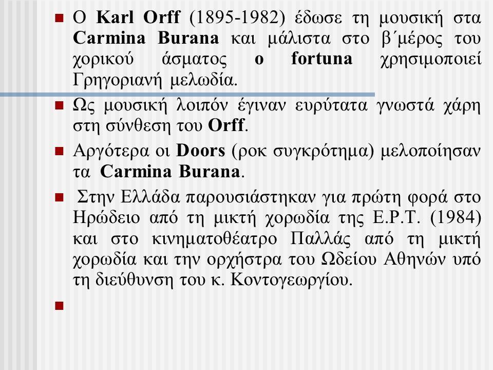 Ο Karl Orff (1895-1982) έδωσε τη μουσική στα Carmina Burana και μάλιστα στο β΄μέρος του χορικού άσματος o fortuna χρησιμοποιεί Γρηγοριανή μελωδία.