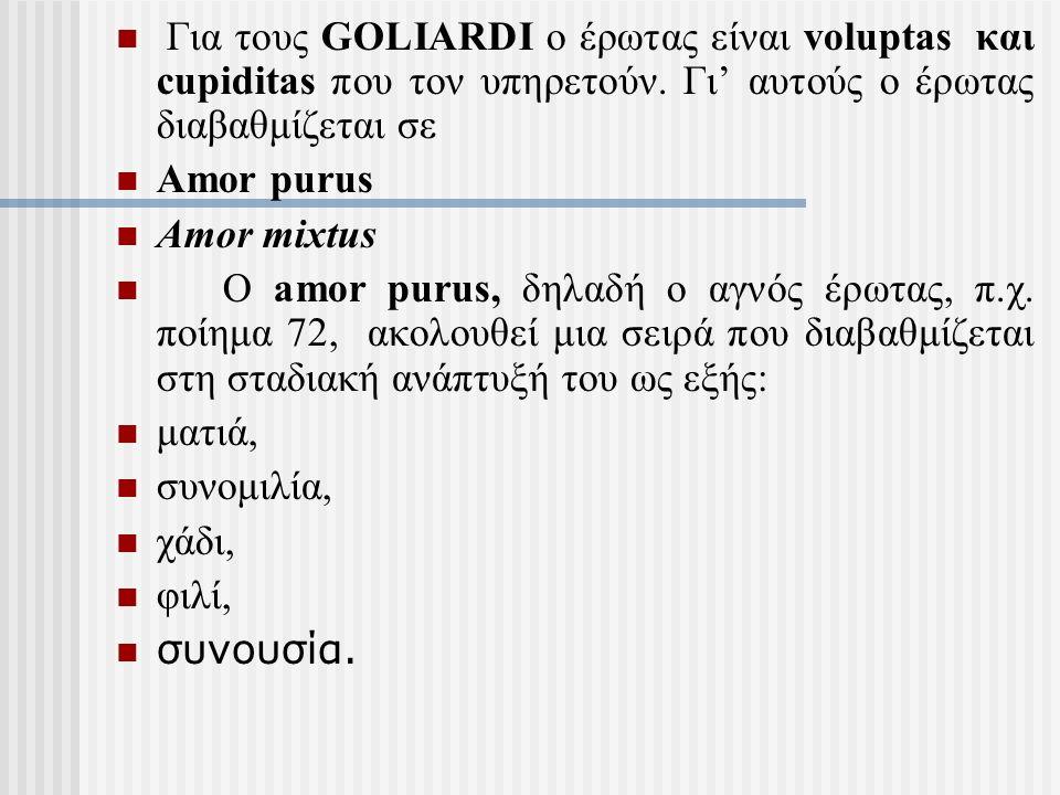 Για τους GOLIARDI ο έρωτας είναι voluptas και cupiditas που τον υπηρετούν. Γι' αυτούς ο έρωτας διαβαθμίζεται σε