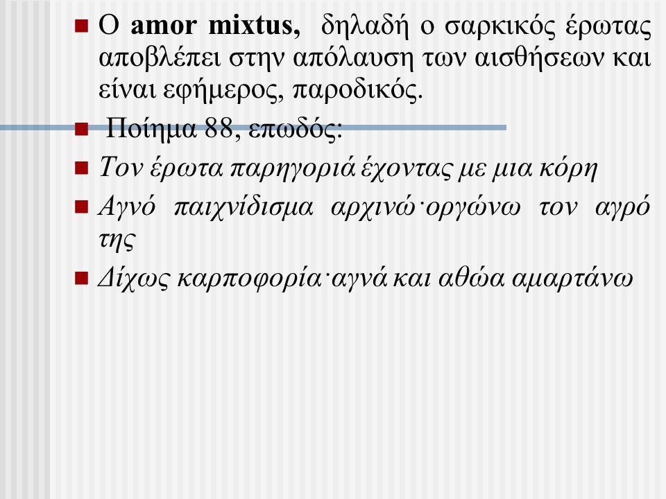 Ο amor mixtus, δηλαδή ο σαρκικός έρωτας αποβλέπει στην απόλαυση των αισθήσεων και είναι εφήμερος, παροδικός.
