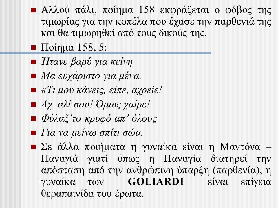 Αλλού πάλι, ποίημα 158 εκφράζεται ο φόβος της τιμωρίας για την κοπέλα που έχασε την παρθενιά της και θα τιμωρηθεί από τους δικούς της.