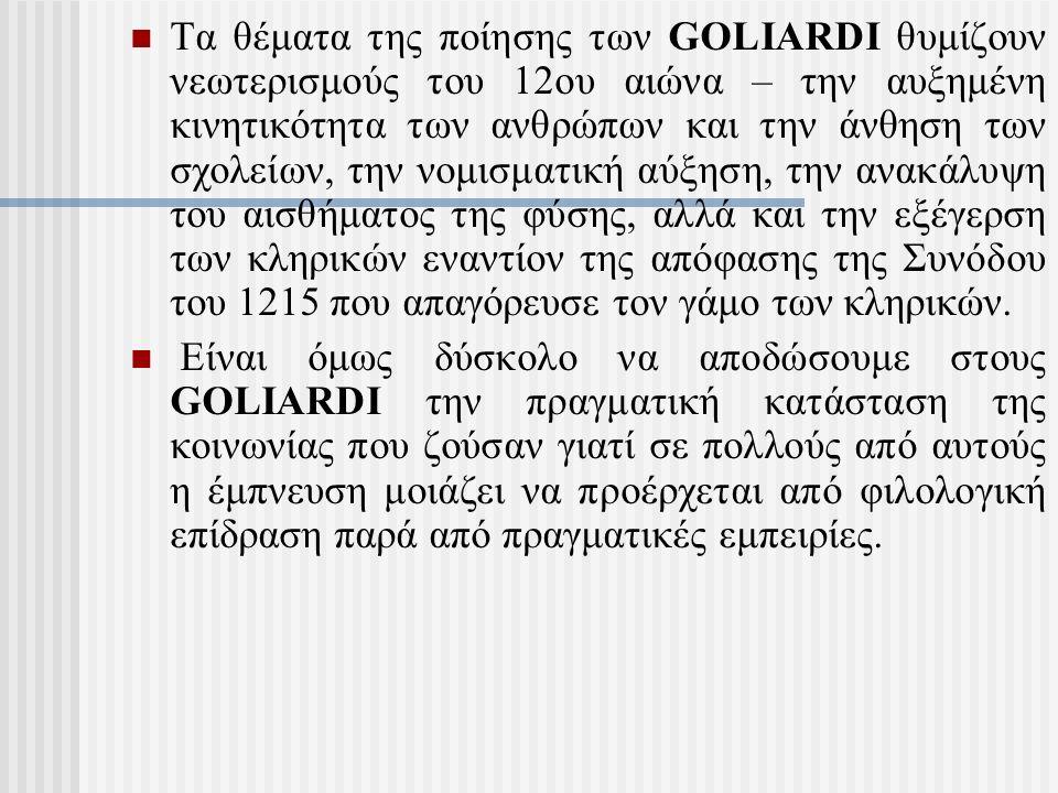 Τα θέματα της ποίησης των GOLIARDI θυμίζουν νεωτερισμούς του 12ου αιώνα – την αυξημένη κινητικότητα των ανθρώπων και την άνθηση των σχολείων, την νομισματική αύξηση, την ανακάλυψη του αισθήματος της φύσης, αλλά και την εξέγερση των κληρικών εναντίον της απόφασης της Συνόδου του 1215 που απαγόρευσε τον γάμο των κληρικών.