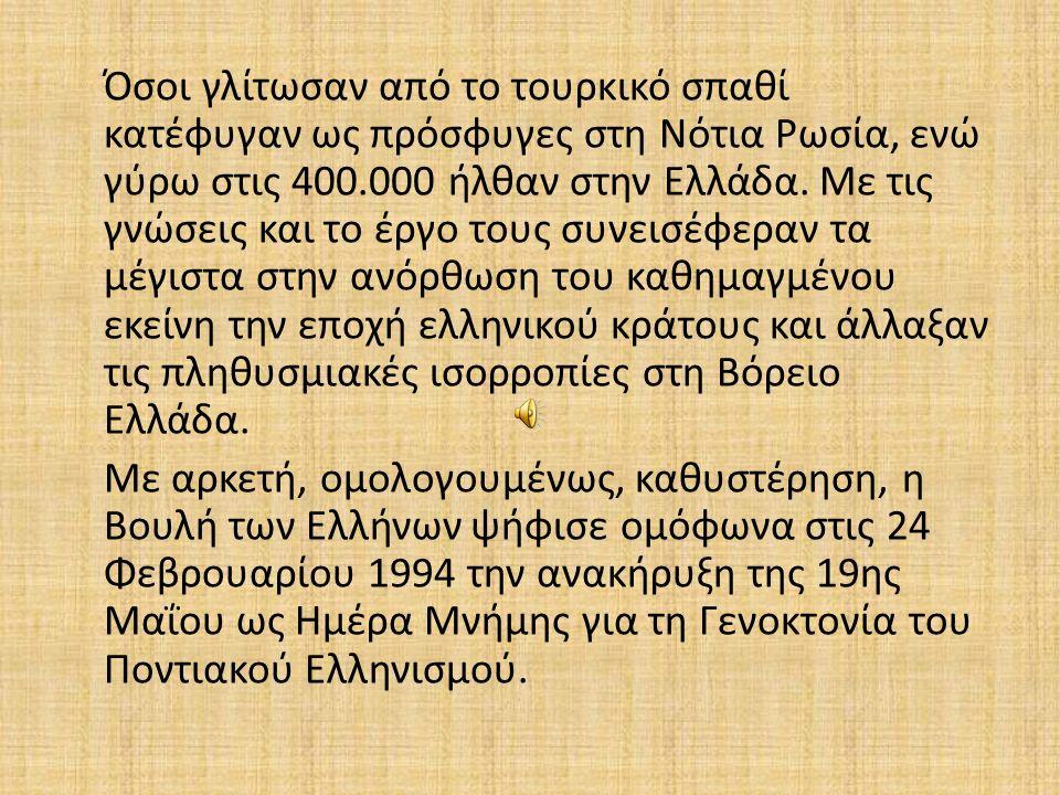 Όσοι γλίτωσαν από το τουρκικό σπαθί κατέφυγαν ως πρόσφυγες στη Νότια Ρωσία, ενώ γύρω στις 400.000 ήλθαν στην Ελλάδα. Με τις γνώσεις και το έργο τους συνεισέφεραν τα μέγιστα στην ανόρθωση του καθημαγμένου εκείνη την εποχή ελληνικού κράτους και άλλαξαν τις πληθυσμιακές ισορροπίες στη Βόρειο Ελλάδα.