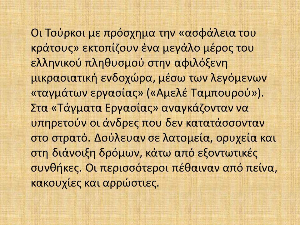 Οι Τούρκοι με πρόσχημα την «ασφάλεια του κράτους» εκτοπίζουν ένα μεγάλο μέρος του ελληνικού πληθυσμού στην αφιλόξενη μικρασιατική ενδοχώρα, μέσω των λεγόμενων «ταγμάτων εργασίας» («Αμελέ Ταμπουρού»).
