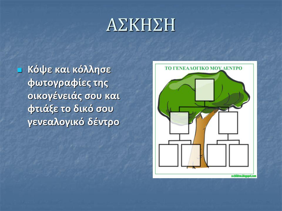 ΑΣΚΗΣΗ Κόψε και κόλλησε φωτογραφίες της οικογένειάς σου και φτιάξε το δικό σου γενεαλογικό δέντρο