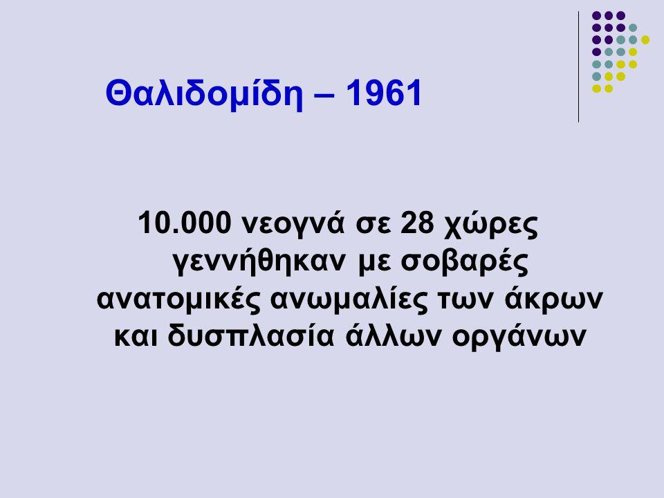 Θαλιδομίδη – 1961 10.000 νεογνά σε 28 χώρες γεννήθηκαν με σοβαρές ανατομικές ανωμαλίες των άκρων και δυσπλασία άλλων οργάνων.