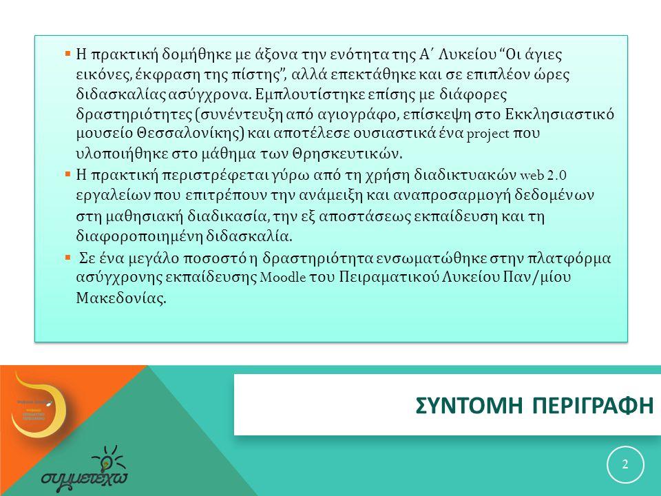 Η πρακτική δομήθηκε με άξονα την ενότητα της Α΄ Λυκείου Οι άγιες εικόνες, έκφραση της πίστης , αλλά επεκτάθηκε και σε επιπλέον ώρες διδασκαλίας ασύγχρονα. Εμπλουτίστηκε επίσης με διάφορες δραστηριότητες (συνέντευξη από αγιογράφο, επίσκεψη στο Εκκλησιαστικό μουσείο Θεσσαλονίκης) και αποτέλεσε ουσιαστικά ένα project που υλοποιήθηκε στο μάθημα των Θρησκευτικών.