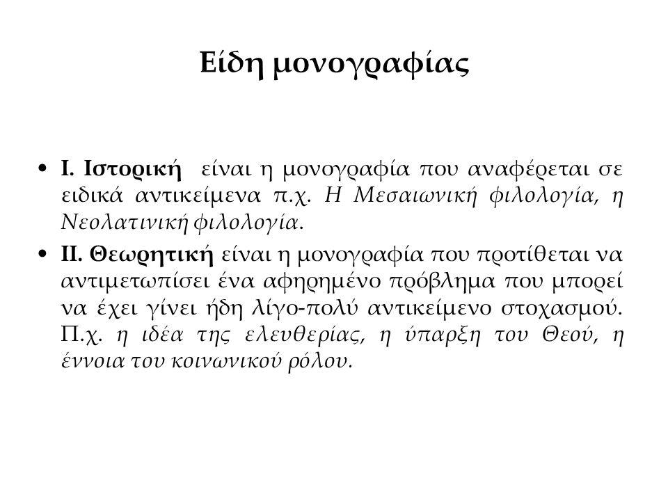 Είδη μονογραφίας Ι. Ιστορική είναι η μονογραφία που αναφέρεται σε ειδικά αντικείμενα π.χ. Η Μεσαιωνική φιλολογία, η Νεολατινική φιλολογία.