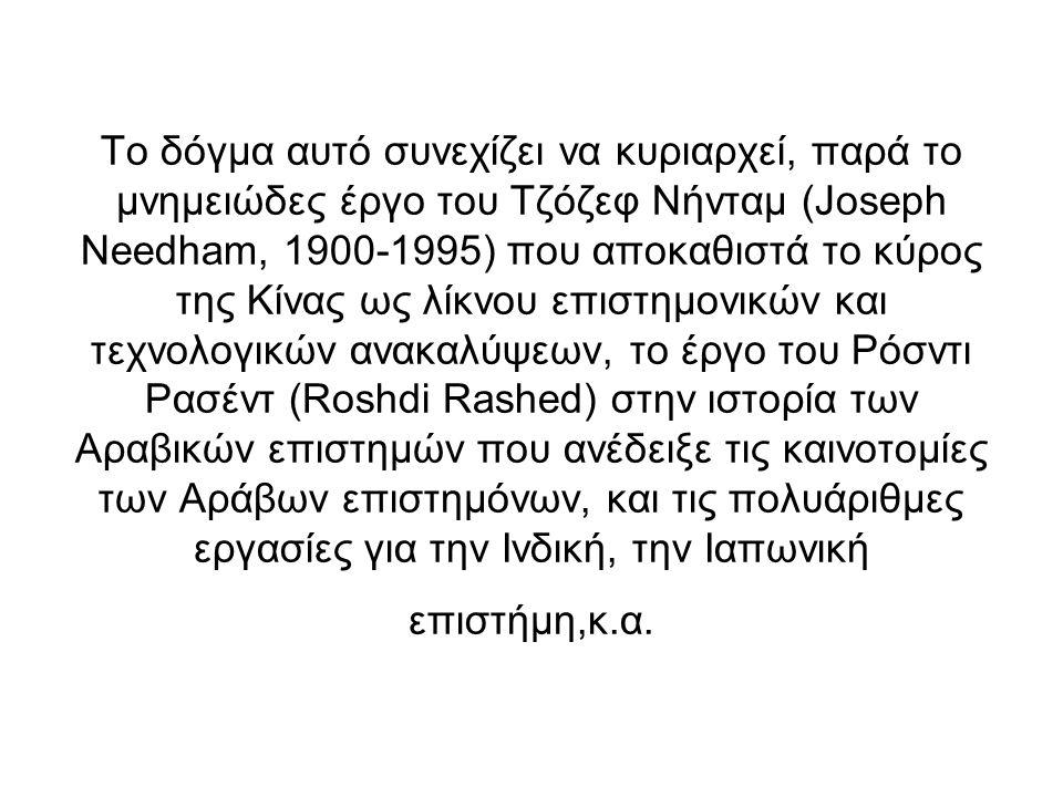 Το δόγμα αυτό συνεχίζει να κυριαρχεί, παρά το μνημειώδες έργο του Τζόζεφ Νήνταμ (Joseph Needham, 1900-1995) που αποκαθιστά το κύρος της Κίνας ως λίκνου επιστημονικών και τεχνολογικών ανακαλύψεων, το έργο του Ρόσντι Ρασέντ (Roshdi Rashed) στην ιστορία των Αραβικών επιστημών που ανέδειξε τις καινοτομίες των Αράβων επιστημόνων, και τις πολυάριθμες εργασίες για την Ινδική, την Ιαπωνική επιστήμη,κ.α.