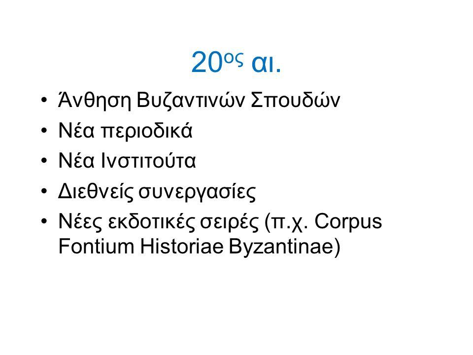 20ος αι. Άνθηση Βυζαντινών Σπουδών Νέα περιοδικά Νέα Ινστιτούτα