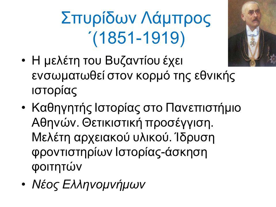 Σπυρίδων Λάμπρος ΄(1851-1919) Η μελέτη του Βυζαντίου έχει ενσωματωθεί στον κορμό της εθνικής ιστορίας.