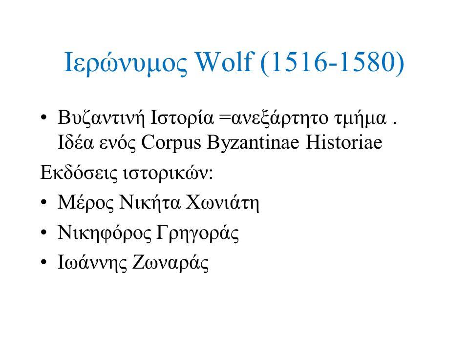 Ιερώνυμος Wolf (1516-1580) Βυζαντινή Ιστορία =ανεξάρτητο τμήμα . Ιδέα ενός Corpus Byzantinae Historiae.