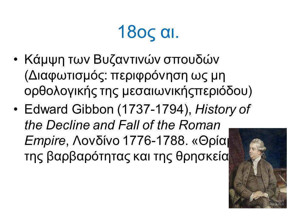 18ος αι. Κάμψη των Βυζαντινών σπουδών (Διαφωτισμός: περιφρόνηση ως μη ορθολογικής της μεσαιωνικήςπεριόδου)