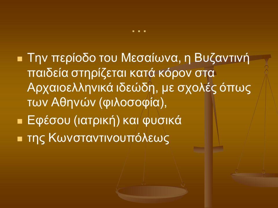 … Την περίοδο του Μεσαίωνα, η Βυζαντινή παιδεία στηρίζεται κατά κόρον στα Αρχαιοελληνικά ιδεώδη, με σχολές όπως των Αθηνών (φιλοσοφία),