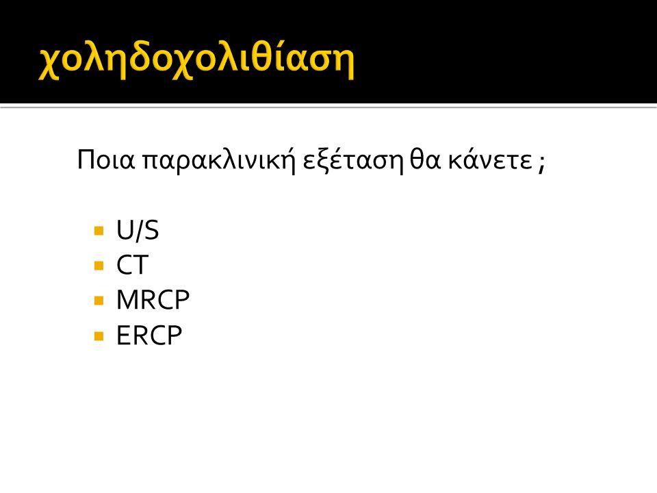 χοληδοχολιθίαση Ποια παρακλινική εξέταση θα κάνετε ; U/S CT MRCP ERCP
