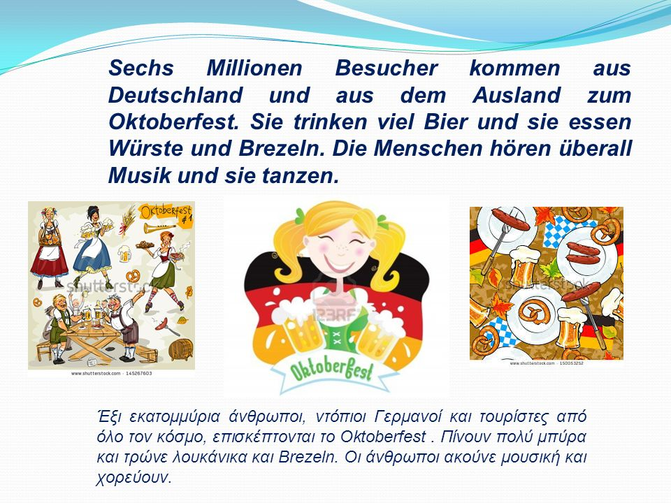 Sechs Millionen Besucher kommen aus Deutschland und aus dem Ausland zum Oktoberfest. Sie trinken viel Bier und sie essen Würste und Brezeln. Die Menschen hören überall Musik und sie tanzen.