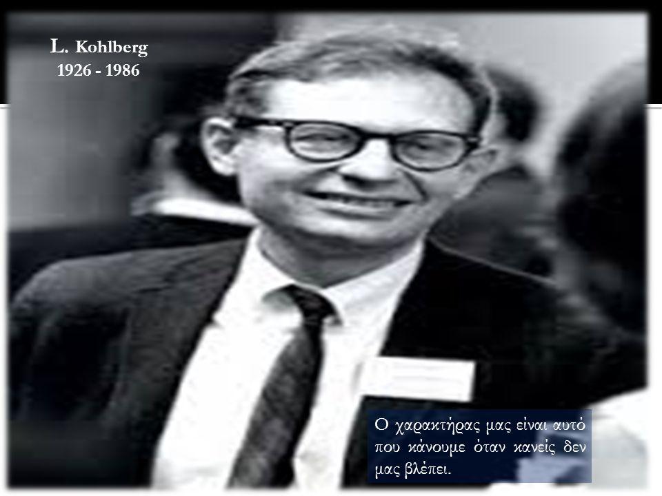 L. Kohlberg 1926 - 1986 Ο χαρακτήρας μας είναι αυτό που κάνουμε όταν κανείς δεν μας βλέπει.