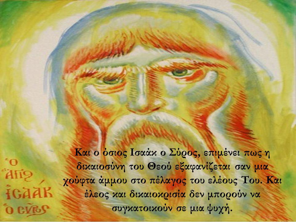 Και ο όσιος Ισαάκ ο Σύρος, επιμένει πως η δικαιοσύνη του Θεού εξαφανίζεται σαν μια χούφτα άμμου στο πέλαγος του ελέους Του.