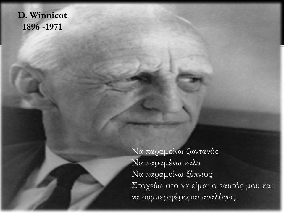 D. Winnicot 1896 -1971. Να παραμείνω ζωντανός. Να παραμένω καλά. Να παραμείνω ξύπνιος.
