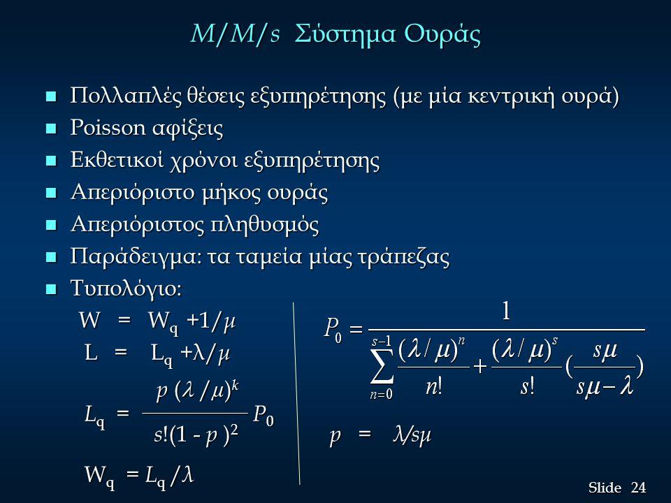 M/M/s Σύστημα Ουράς Πολλαπλές θέσεις εξυπηρέτησης (με μία κεντρική ουρά) Poisson αφίξεις. Εκθετικοί χρόνοι εξυπηρέτησης.